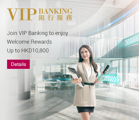 VIP Banking	New customers can enjoy total reward up to HK$4,500