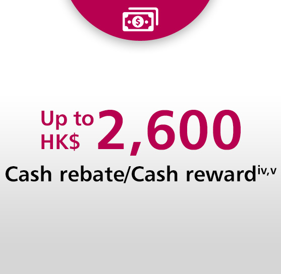 Up to HK$2,600 cash rebate/ cash reward