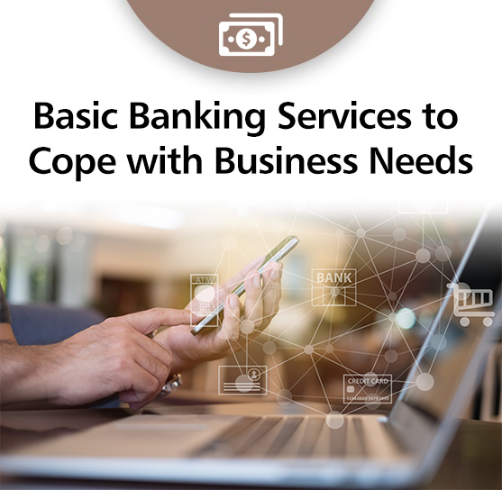 Basic Bank Account Services to Cope with Business Needs